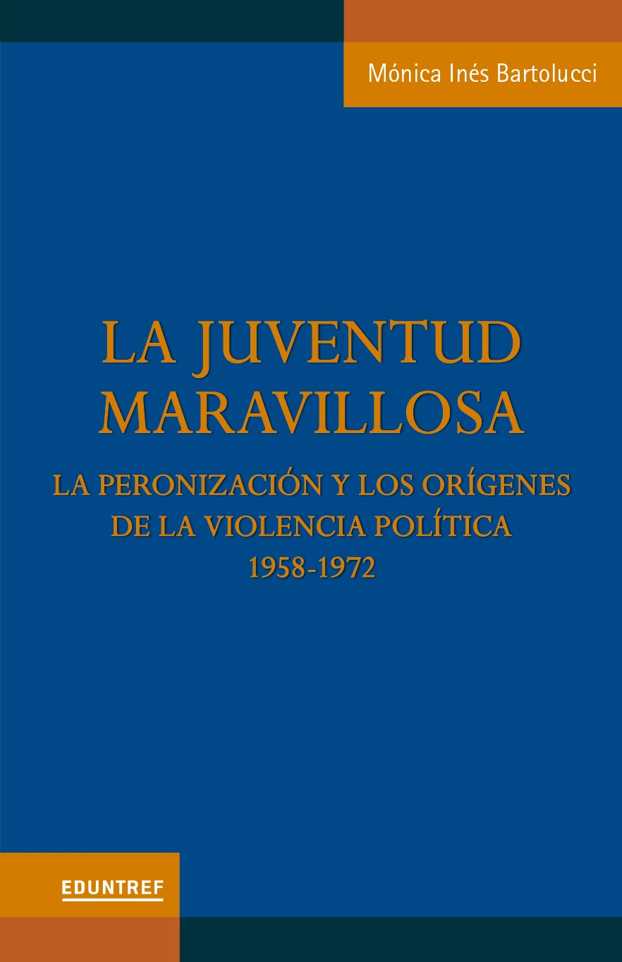 La juventud maravillosa, la peronización y los orígenes de la violencia política. 1958 - 1972